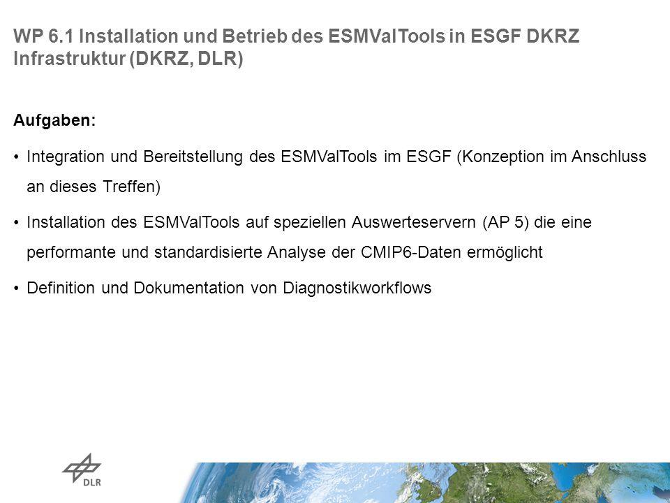 WP 6.1 Installation und Betrieb des ESMValTools in ESGF DKRZ Infrastruktur (DKRZ, DLR) Aufgaben: Integration und Bereitstellung des ESMValTools im ESGF (Konzeption im Anschluss an dieses Treffen) Installation des ESMValTools auf speziellen Auswerteservern (AP 5) die eine performante und standardisierte Analyse der CMIP6-Daten ermöglicht Definition und Dokumentation von Diagnostikworkflows