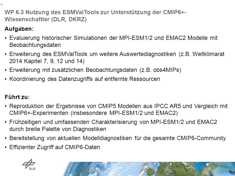 WP 6.3 Nutzung des ESMValTools zur Unterstützung der CMIP6+- Wissenschaftler (DLR, DKRZ) Aufgaben: Evaluierung historischer Simulationen der MPI-ESM1/2 und EMAC2 Modelle mit Beobachtungsdaten Erweiterung des ESMValTools um weitere Auswertediagnostiken (z.B.