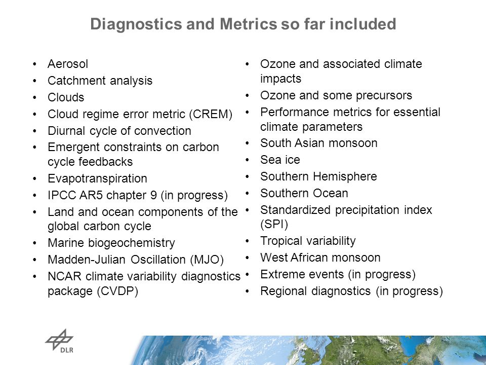 Diagnostics and Metrics so far included Aerosol Catchment analysis Clouds Cloud regime error metric (CREM) Diurnal cycle of convection Emergent constraints on carbon cycle feedbacks Evapotranspiration IPCC AR5 chapter 9 (in progress) Land and ocean components of the global carbon cycle Marine biogeochemistry Madden-Julian Oscillation (MJO) NCAR climate variability diagnostics package (CVDP) Ozone and associated climate impacts Ozone and some precursors Performance metrics for essential climate parameters South Asian monsoon Sea ice Southern Hemisphere Southern Ocean Standardized precipitation index (SPI) Tropical variability West African monsoon Extreme events (in progress) Regional diagnostics (in progress)
