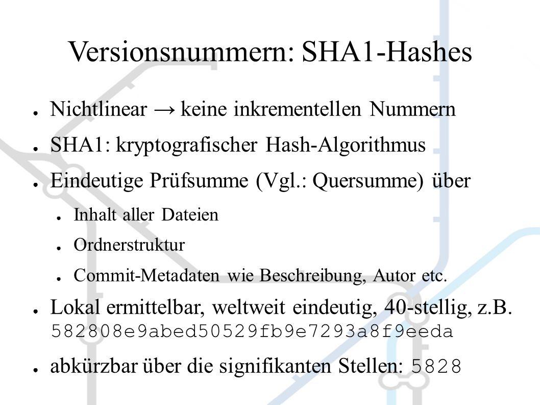 Versionsnummern: SHA1-Hashes ● Nichtlinear → keine inkrementellen Nummern ● SHA1: kryptografischer Hash-Algorithmus ● Eindeutige Prüfsumme (Vgl.: Quersumme) über ● Inhalt aller Dateien ● Ordnerstruktur ● Commit-Metadaten wie Beschreibung, Autor etc.