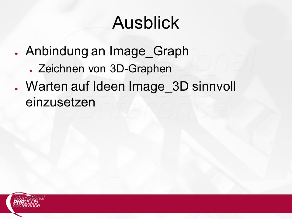 Ausblick ● Anbindung an Image_Graph ● Zeichnen von 3D-Graphen ● Warten auf Ideen Image_3D sinnvoll einzusetzen