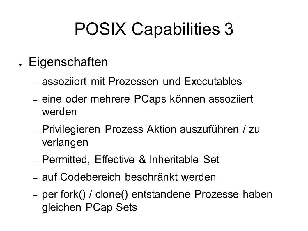 POSIX Capabilities 3 ● Eigenschaften – assoziiert mit Prozessen und Executables – eine oder mehrere PCaps können assoziiert werden – Privilegieren Prozess Aktion auszuführen / zu verlangen – Permitted, Effective & Inheritable Set – auf Codebereich beschränkt werden – per fork() / clone() entstandene Prozesse haben gleichen PCap Sets