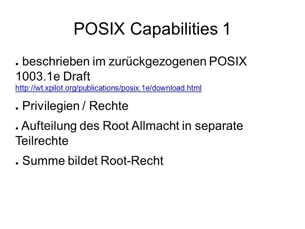 POSIX Capabilities 1 ● beschrieben im zurückgezogenen POSIX 1003.1e Draft http://wt.xpilot.org/publications/posix.1e/download.html http://wt.xpilot.org/publications/posix.1e/download.html ● Privilegien / Rechte ● Aufteilung des Root Allmacht in separate Teilrechte ● Summe bildet Root-Recht