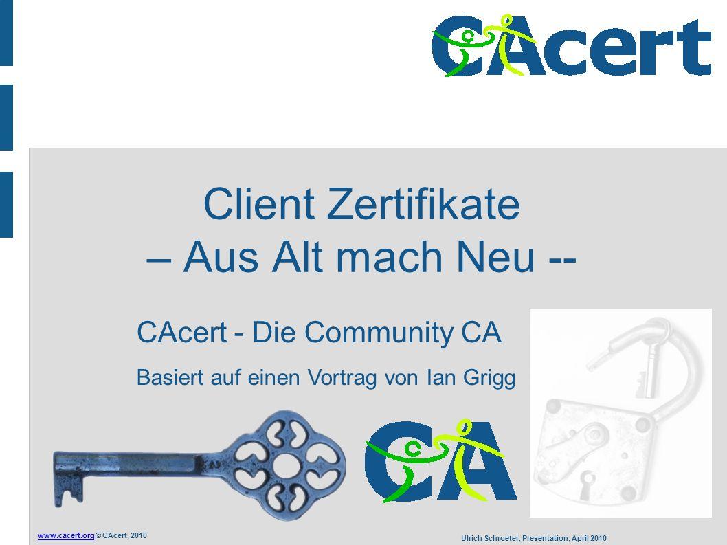 www.cacert.orgwww.cacert.org © CAcert, 2010 Ulrich Schroeter, Presentation, April 2010 Herausforderung Problem (b): Niemand bekommt ein Ei Herausforderung für dich: Verteile Zertifikate an alle User - alle sind CAcert - Erstelle eine Site, jede Seite, benutze Client Zertifikate - Intern: benutze die Zertifikate vom Hersteller