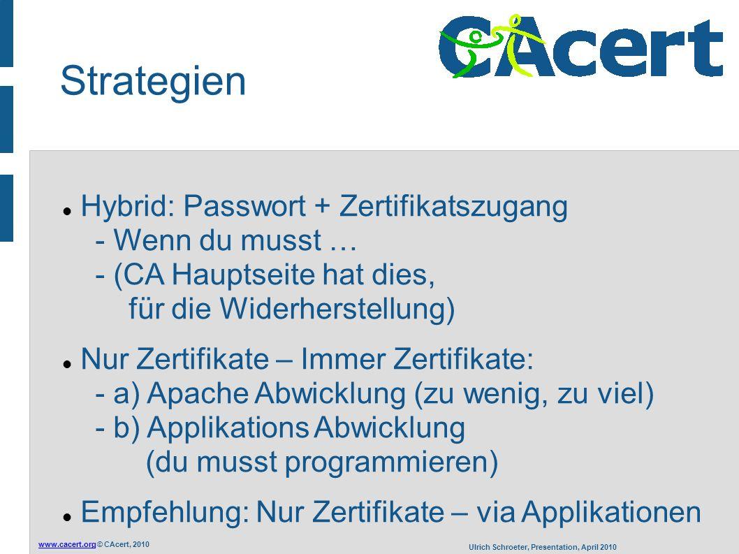 www.cacert.orgwww.cacert.org © CAcert, 2010 Ulrich Schroeter, Presentation, April 2010 Strategien Hybrid: Passwort + Zertifikatszugang - Wenn du musst … - (CA Hauptseite hat dies, für die Widerherstellung) Nur Zertifikate – Immer Zertifikate: - a) Apache Abwicklung (zu wenig, zu viel) - b) Applikations Abwicklung (du musst programmieren) Empfehlung: Nur Zertifikate – via Applikationen