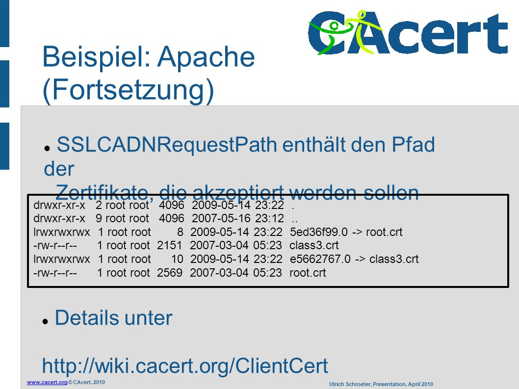 www.cacert.orgwww.cacert.org © CAcert, 2010 Ulrich Schroeter, Presentation, April 2010 Beispiel: Apache (Fortsetzung) SSLCADNRequestPath enthält den Pfad der Zertifikate, die akzeptiert werden sollen drwxr-xr-x 2 root root 4096 2009-05-14 23:22.