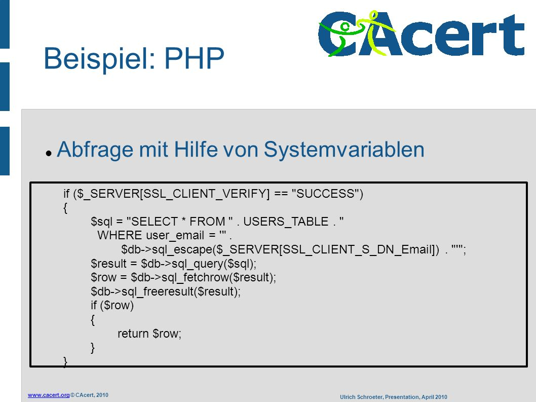 www.cacert.orgwww.cacert.org © CAcert, 2010 Ulrich Schroeter, Presentation, April 2010 Beispiel: PHP Abfrage mit Hilfe von Systemvariablen if ($_SERVER[SSL_CLIENT_VERIFY] == SUCCESS ) { $sql = SELECT * FROM .