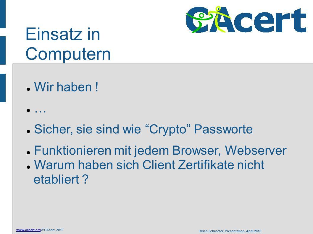 """www.cacert.orgwww.cacert.org © CAcert, 2010 Ulrich Schroeter, Presentation, April 2010 Einsatz in Computern Wir haben ! … Sicher, sie sind wie """"Crypto"""