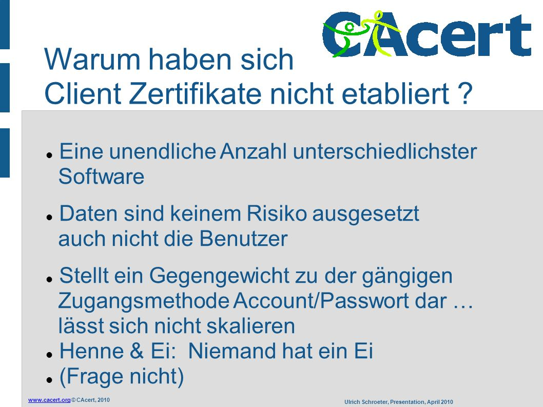 www.cacert.orgwww.cacert.org © CAcert, 2010 Ulrich Schroeter, Presentation, April 2010 Warum haben sich Client Zertifikate nicht etabliert ? Eine unen