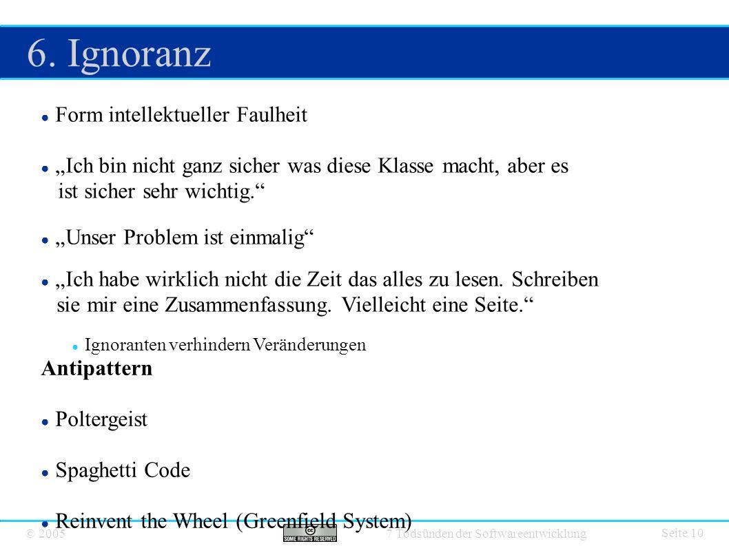 """© 2005 7 Todsünden der Softwareentwicklung 6. Ignoranz Seite 10 ● Form intellektueller Faulheit ● """"Ich bin nicht ganz sicher was diese Klasse macht, a"""