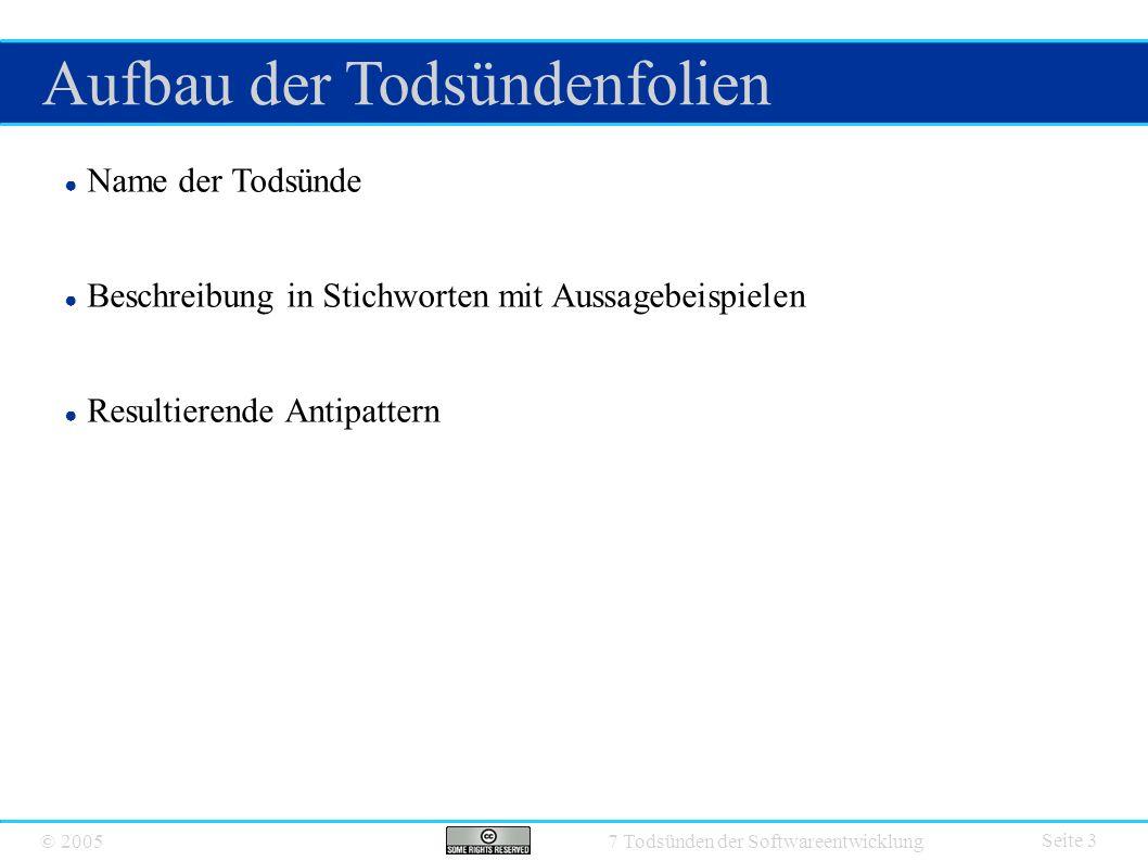© 2005 7 Todsünden der Softwareentwicklung Aufbau der Todsündenfolien Seite 3 ● Name der Todsünde ● Beschreibung in Stichworten mit Aussagebeispielen ● Resultierende Antipattern