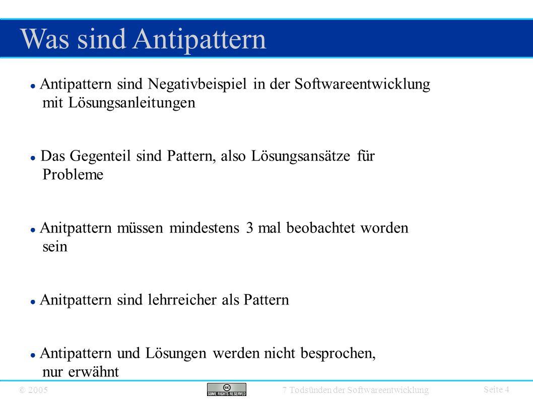 © 2005 7 Todsünden der Softwareentwicklung Was sind Antipattern Seite 4 ● Antipattern sind Negativbeispiel in der Softwareentwicklung mit Lösungsanlei
