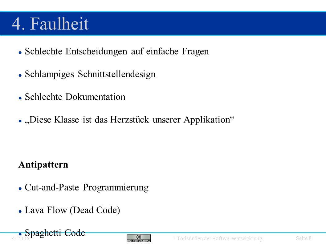 © 2005 7 Todsünden der Softwareentwicklung 4. Faulheit Seite 8 ● Schlechte Entscheidungen auf einfache Fragen ● Schlampiges Schnittstellendesign ● Sch