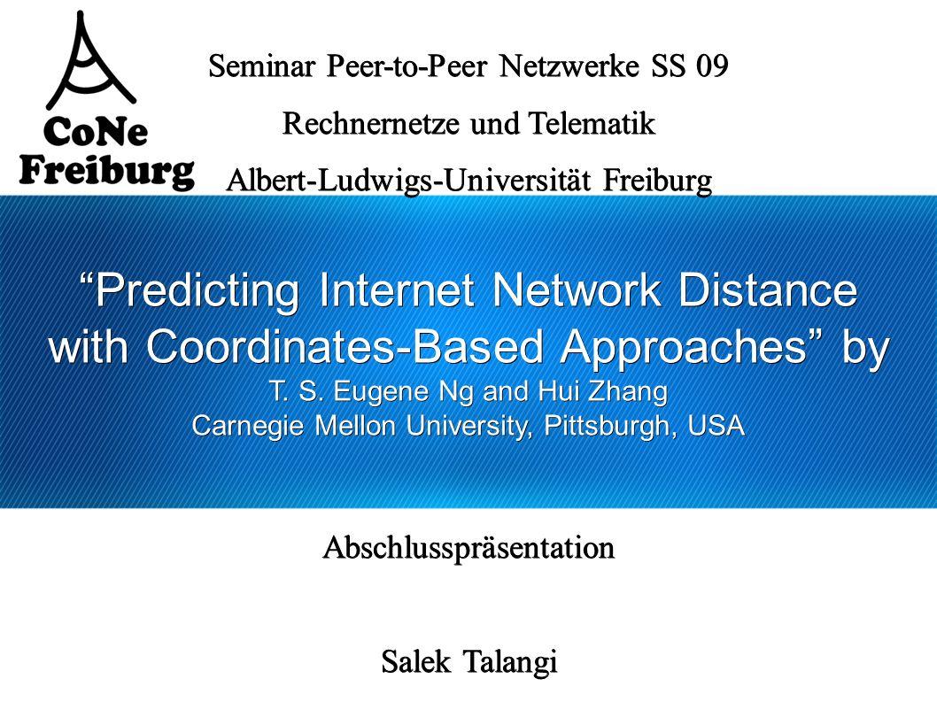 Salek Talangi - Predicting Internet Network Distance with Coordinates-Based Approaches 12 Global Network Positioning 2 Phasen n Landmarks bestimmen zuerst Ihre Position mittels Pings zu jedem Partner Ergibt die unterer Hälfte einer symmetrischen Matrix