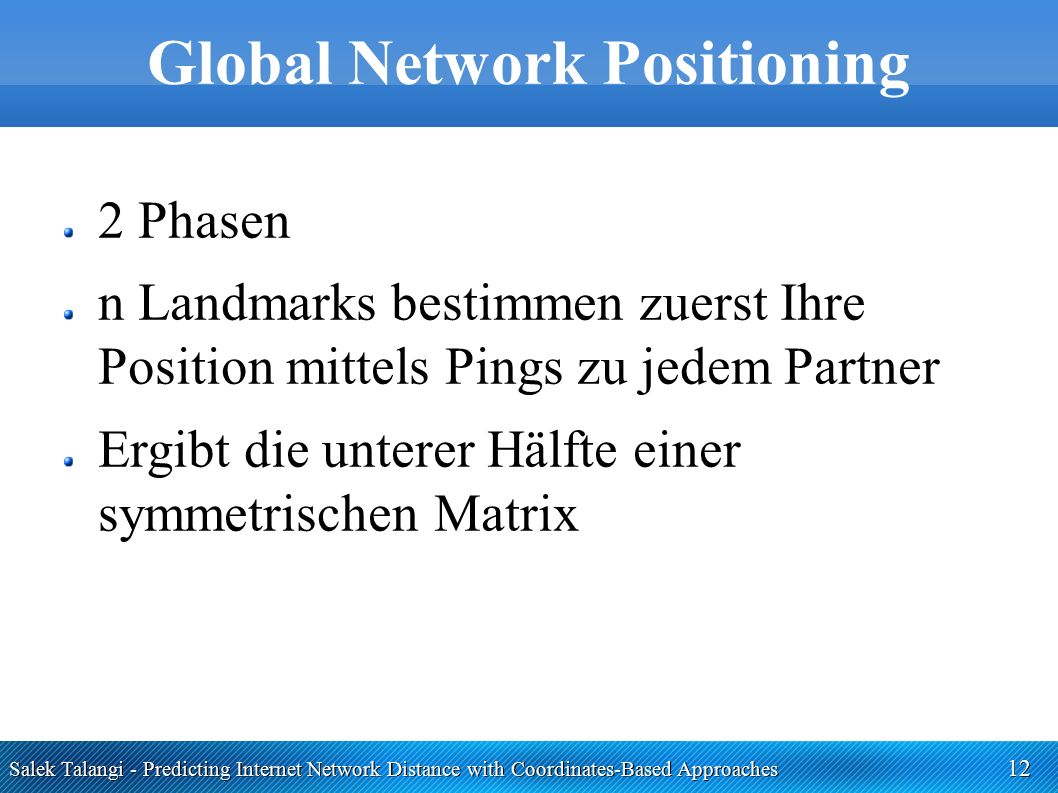 Salek Talangi - Predicting Internet Network Distance with Coordinates-Based Approaches 12 Global Network Positioning 2 Phasen n Landmarks bestimmen zuerst Ihre Position mittels Pings zu jedem Partner Ergibt die unterer Hälfte einer symmetrischen Matrix
