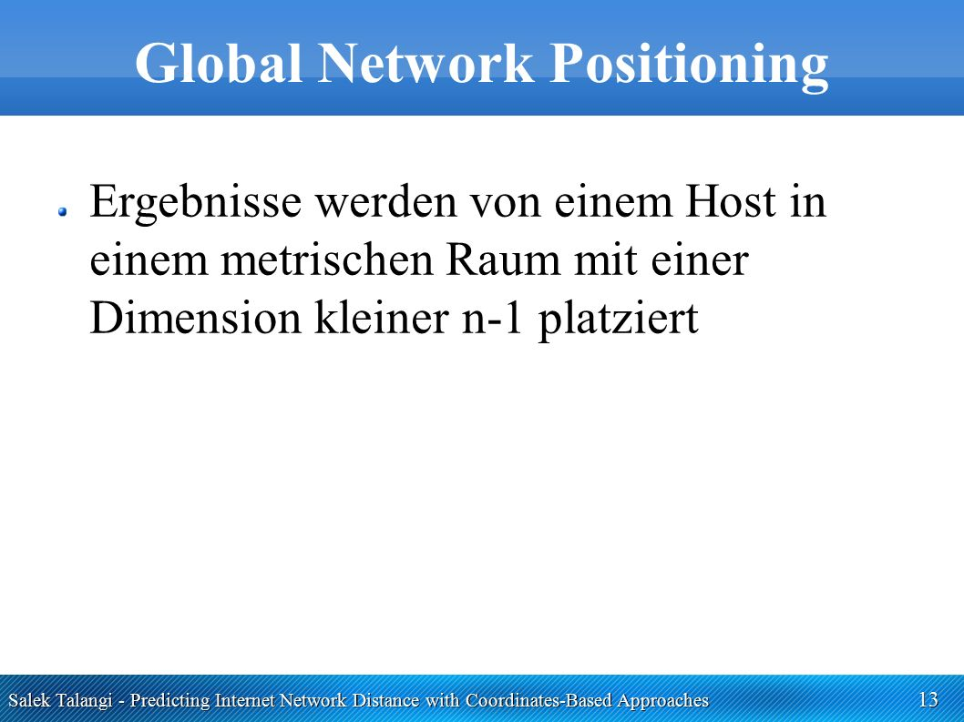 Salek Talangi - Predicting Internet Network Distance with Coordinates-Based Approaches 13 Global Network Positioning Ergebnisse werden von einem Host in einem metrischen Raum mit einer Dimension kleiner n-1 platziert