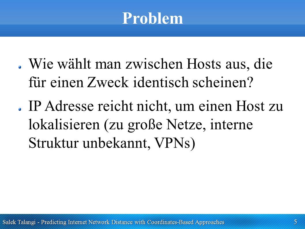 Salek Talangi - Predicting Internet Network Distance with Coordinates-Based Approaches 6 Problem Messung der Distanz zu möglichen Partnern ist zwar möglich, aber sehr teuer und zeitaufwändig Client-Server basierte Ansätze skalieren schlecht und widersprechen dem P2P Prinzip