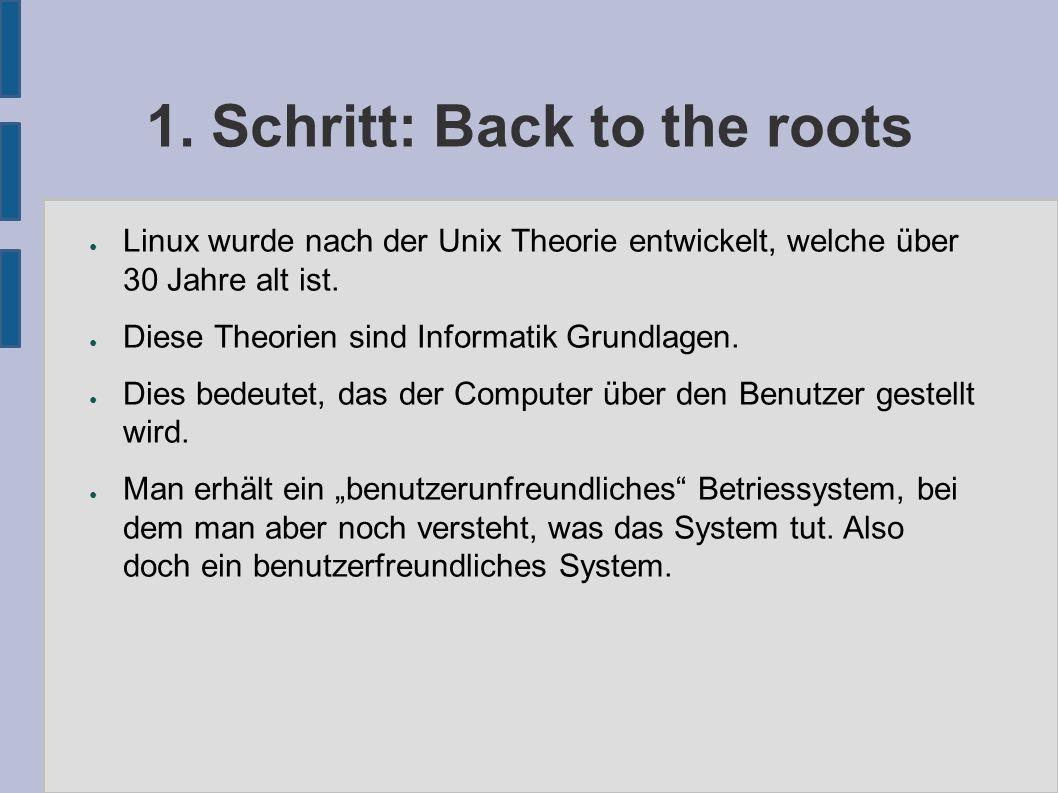 1. Schritt: Back to the roots ● Linux wurde nach der Unix Theorie entwickelt, welche über 30 Jahre alt ist. ● Diese Theorien sind Informatik Grundlage