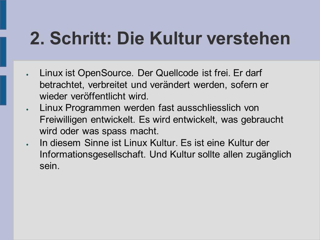 2. Schritt: Die Kultur verstehen ● Linux ist OpenSource. Der Quellcode ist frei. Er darf betrachtet, verbreitet und verändert werden, sofern er wieder