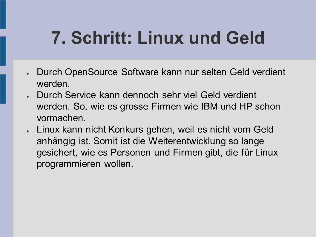 7. Schritt: Linux und Geld ● Durch OpenSource Software kann nur selten Geld verdient werden. ● Durch Service kann dennoch sehr viel Geld verdient werd
