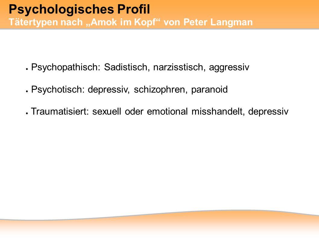 """● Psychopathisch: Sadistisch, narzisstisch, aggressiv ● Psychotisch: depressiv, schizophren, paranoid ● Traumatisiert: sexuell oder emotional misshandelt, depressiv Psychologisches Profil Tätertypen nach """"Amok im Kopf von Peter Langman"""
