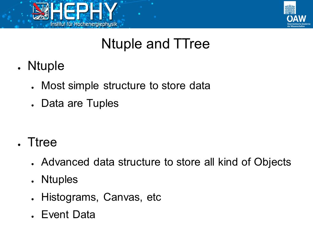 Ntuple and TTree ● Ntuple ● Most simple structure to store data ● Data are Tuples ● Ttree ● Advanced data structure to store all kind of Objects ● Ntuples ● Histograms, Canvas, etc ● Event Data