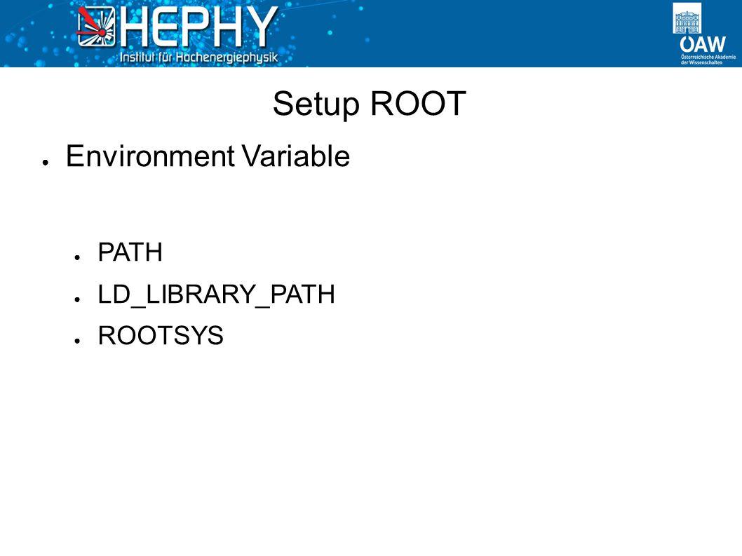 Setup ROOT ● Environment Variable ● PATH ● LD_LIBRARY_PATH ● ROOTSYS