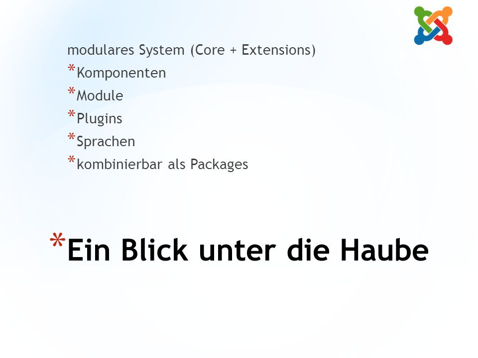 * Ein Blick unter die Haube modulares System (Core + Extensions) * Komponenten * Module * Plugins * Sprachen * kombinierbar als Packages
