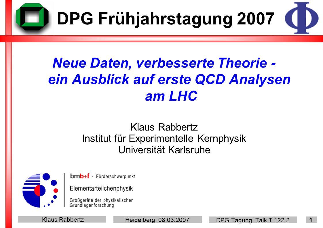 Klaus Rabbertz Heidelberg, 08.03.2007 DPG Tagung, Talk T 122.2 1 Neue Daten, verbesserte Theorie - ein Ausblick auf erste QCD Analysen am LHC DPG Frühjahrstagung 2007 Klaus Rabbertz Institut für Experimentelle Kernphysik Universität Karlsruhe