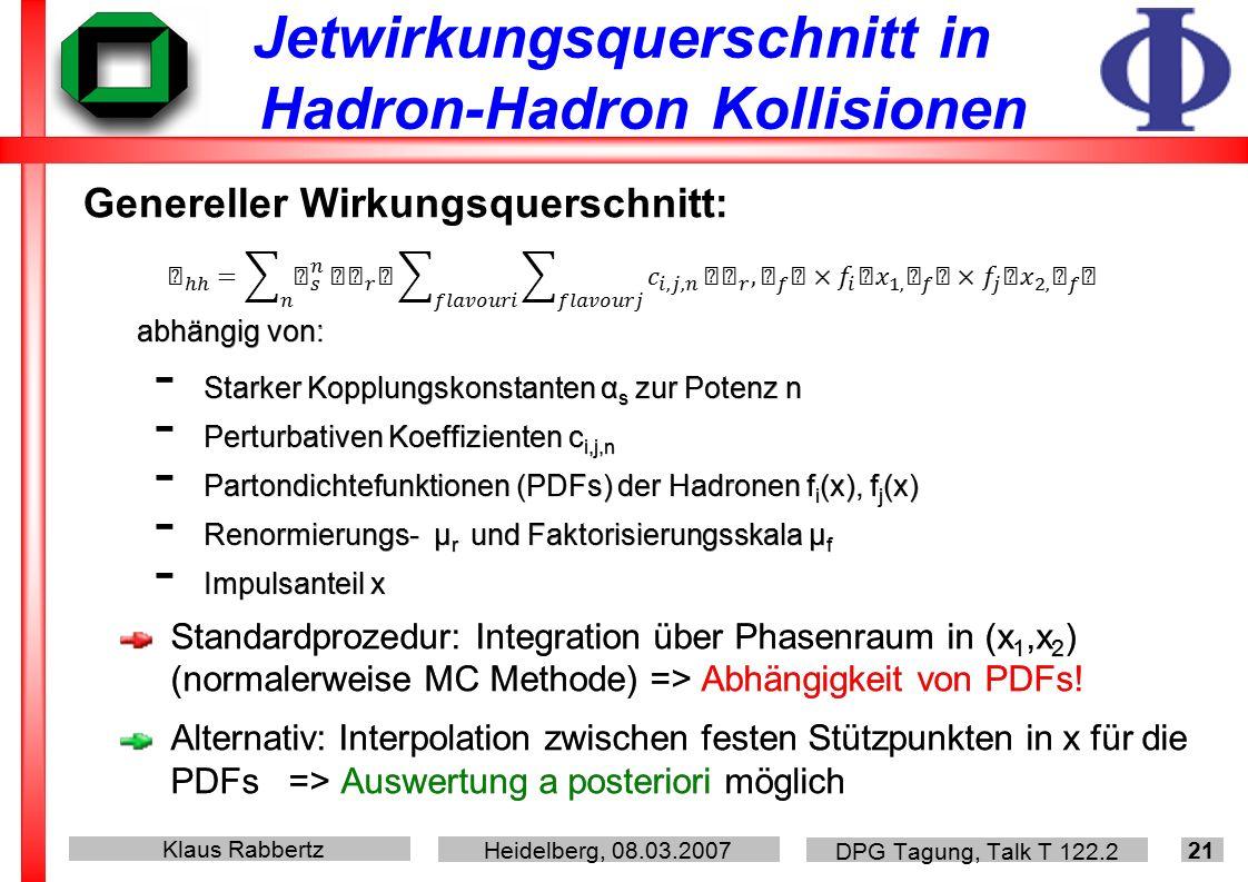Klaus Rabbertz Heidelberg, 08.03.2007 DPG Tagung, Talk T 122.2 21 Jetwirkungsquerschnitt in Hadron-Hadron Kollisionen abhängig von: - Starker Kopplungskonstanten  α s zur Potenz n - Perturbativen Koeffizienten c i,j,n - Partondichtefunktionen (PDFs) der Hadronen f i (x), f j (x) - Renormierungs- μ r und Faktorisierungsskala μ f - Impulsanteil x Standardprozedur: Integration über Phasenraum in (x 1,x 2 ) (normalerweise MC Methode) => Abhängigkeit von PDFs.