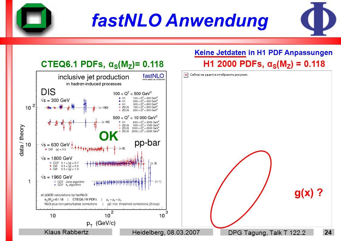 Klaus Rabbertz Heidelberg, 08.03.2007 DPG Tagung, Talk T 122.2 24 fastNLO Anwendung CTEQ6.1 PDFs, α S (M Z )= 0.118 H1 2000 PDFs, α S (M Z ) = 0.118 Keine Jetdaten in H1 PDF Anpassungen OK g(x)