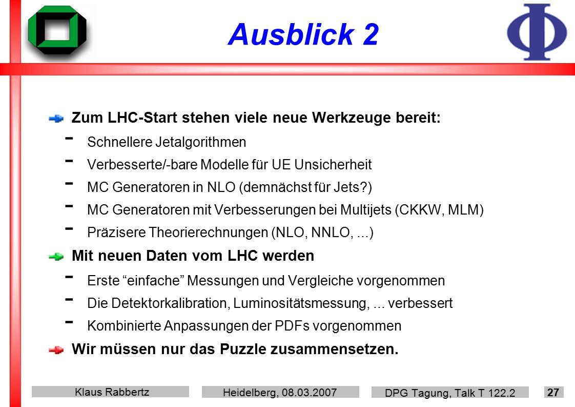 Klaus Rabbertz Heidelberg, 08.03.2007 DPG Tagung, Talk T 122.2 27 Ausblick 2 Zum LHC-Start stehen viele neue Werkzeuge bereit: - Schnellere Jetalgorithmen - Verbesserte/-bare Modelle für UE Unsicherheit - MC Generatoren in NLO (demnächst für Jets ) - MC Generatoren mit Verbesserungen bei Multijets (CKKW, MLM) - Präzisere Theorierechnungen (NLO, NNLO,...) Mit neuen Daten vom LHC werden - Erste einfache Messungen und Vergleiche vorgenommen - Die Detektorkalibration, Luminositätsmessung,...