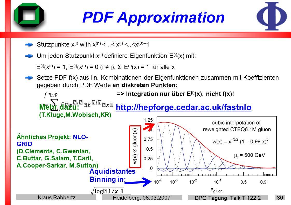 Klaus Rabbertz Heidelberg, DPG Tagung, Talk T PDF Approximation Stützpunkte x (i) with x (n) <..< x (i) <..<x (0) =1 Um jeden Stützpunkt x (i) definiere Eigenfunktion E (i) (x) mit: E (i) (x (i) ) = 1, E (i) (x (j) ) = 0 (i ≠ j), Σ i E (i) (x) = 1 für alle x Setze PDF f(x) aus lin.