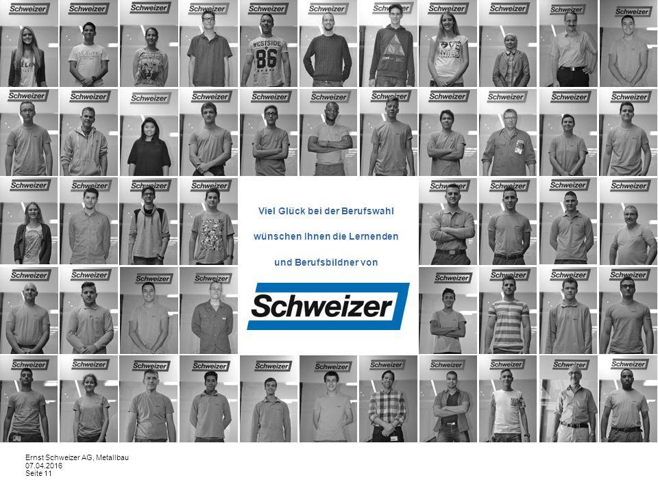 Viel Glück bei der Berufswahl wünschen Ihnen die Lernenden und Berufsbildner von 07.04.2016 Seite 11 Ernst Schweizer AG, Metallbau