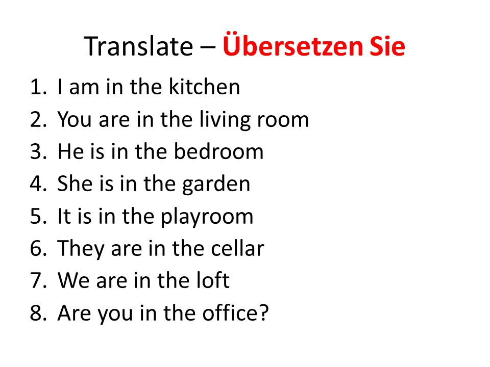 Translate – Übersetzen Sie 1.I am in the kitchen 2.You are in the living room 3.He is in the bedroom 4.She is in the garden 5.It is in the playroom 6.They are in the cellar 7.We are in the loft 8.Are you in the office