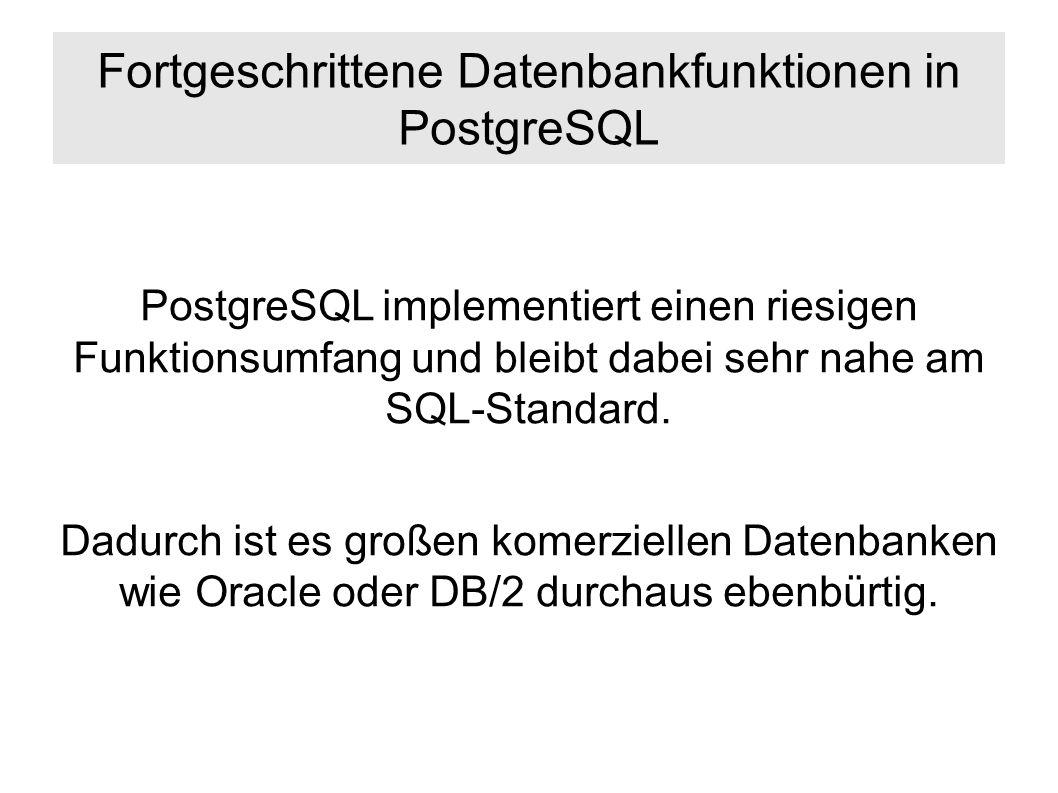 Fortgeschrittene Datenbankfunktionen in PostgreSQL PostgreSQL implementiert einen riesigen Funktionsumfang und bleibt dabei sehr nahe am SQL-Standard.