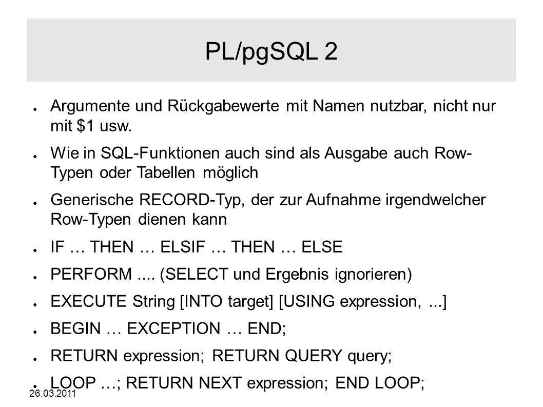 26.03.2011 PL/pgSQL 2 ● Argumente und Rückgabewerte mit Namen nutzbar, nicht nur mit $1 usw.