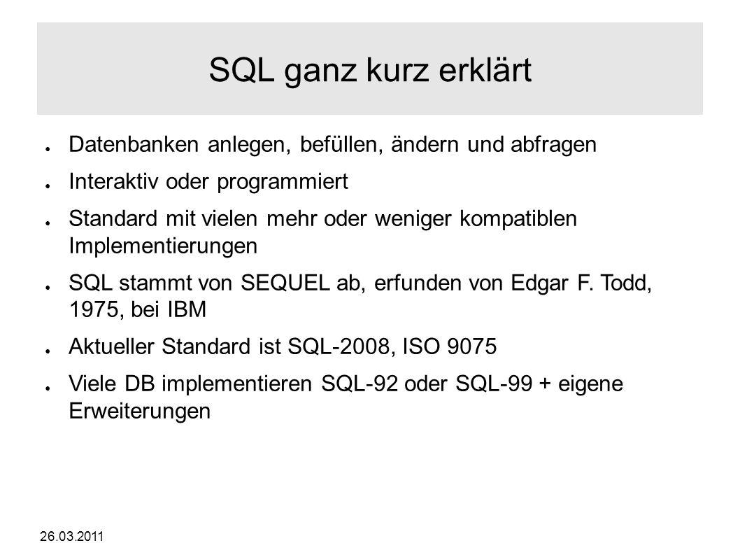 26.03.2011 SQL ganz kurz erklärt ● Datenbanken anlegen, befüllen, ändern und abfragen ● Interaktiv oder programmiert ● Standard mit vielen mehr oder weniger kompatiblen Implementierungen ● SQL stammt von SEQUEL ab, erfunden von Edgar F.
