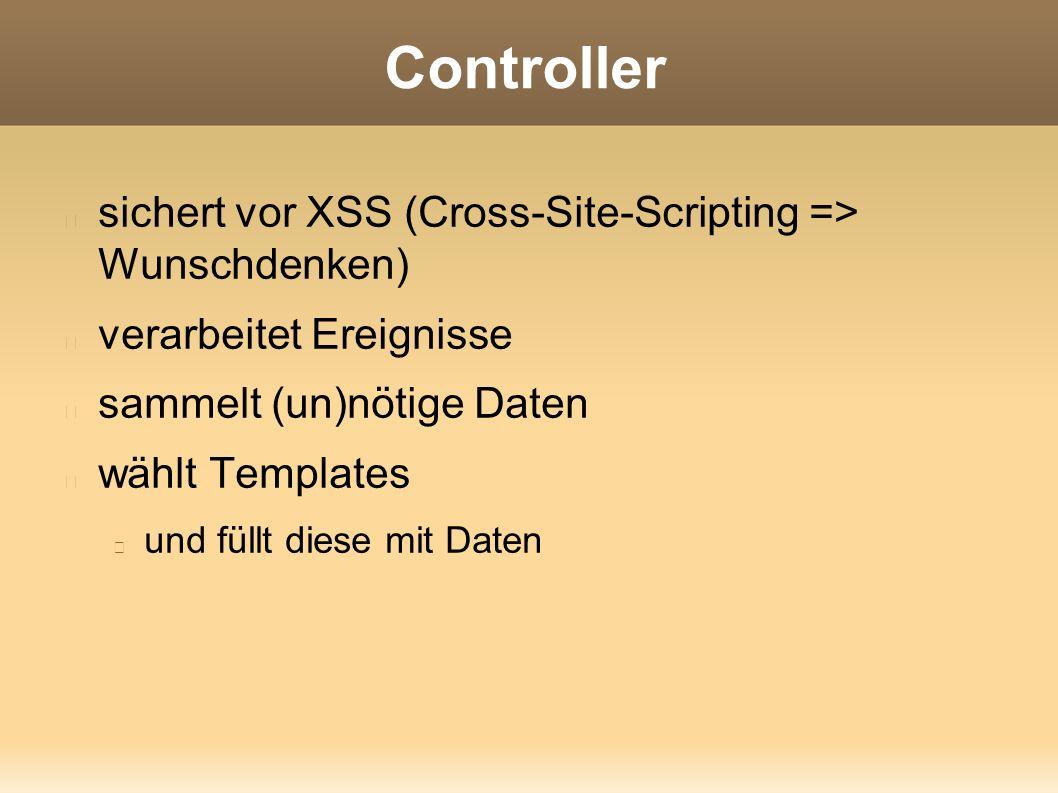 Controller sichert vor XSS (Cross-Site-Scripting => Wunschdenken) verarbeitet Ereignisse sammelt (un)nötige Daten wählt Templates und füllt diese mit Daten