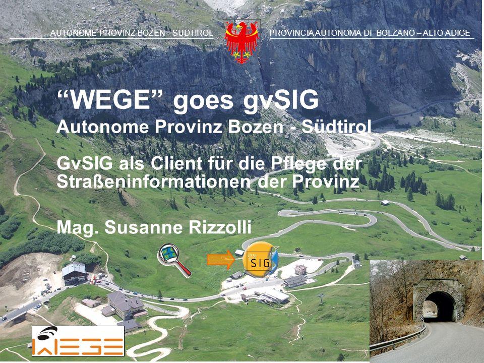 AUTONOME PROVINZ BOZEN - SÜDTIROLPROVINCIA AUTONOMA DI BOLZANO – ALTO ADIGE WEGE goes gvSIG Autonome Provinz Bozen - Südtirol GvSIG als Client für die Pflege der Straßeninformationen der Provinz Mag.