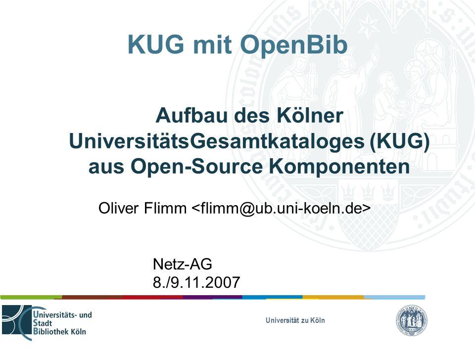 Universität zu Köln KUG mit OpenBib Aufbau des Kölner UniversitätsGesamtkataloges (KUG) aus Open-Source Komponenten Oliver Flimm Netz-AG 8./9.11.2007