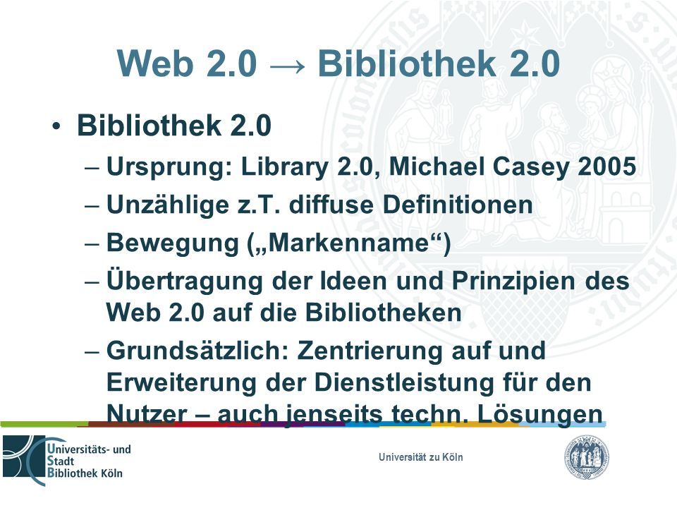 Universität zu Köln Web 2.0 → Bibliothek 2.0 Bibliothek 2.0 – Ursprung: Library 2.0, Michael Casey 2005 – Unzählige z.T.
