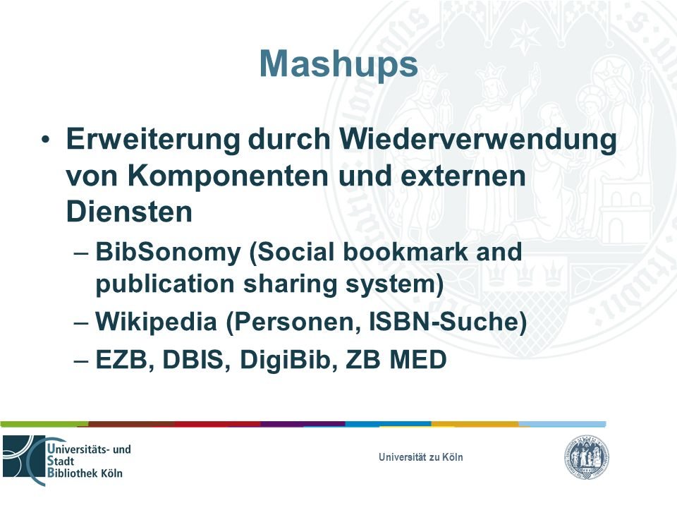 Universität zu Köln Mashups Erweiterung durch Wiederverwendung von Komponenten und externen Diensten – BibSonomy (Social bookmark and publication sharing system) – Wikipedia (Personen, ISBN-Suche) – EZB, DBIS, DigiBib, ZB MED