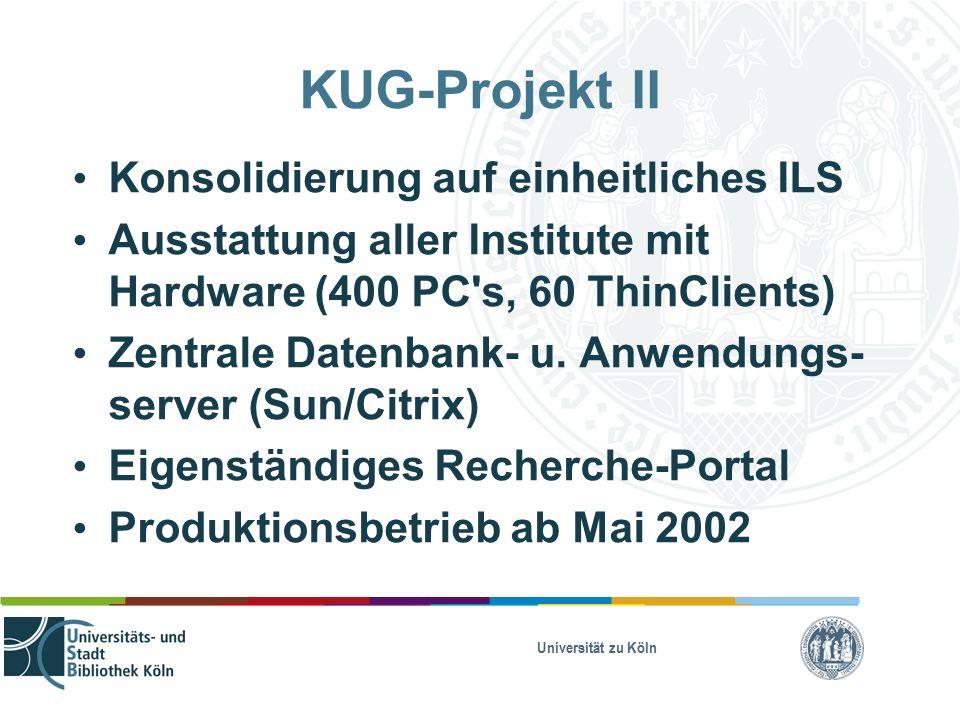 Universität zu Köln KUG-Projekt II Konsolidierung auf einheitliches ILS Ausstattung aller Institute mit Hardware (400 PC s, 60 ThinClients) Zentrale Datenbank- u.