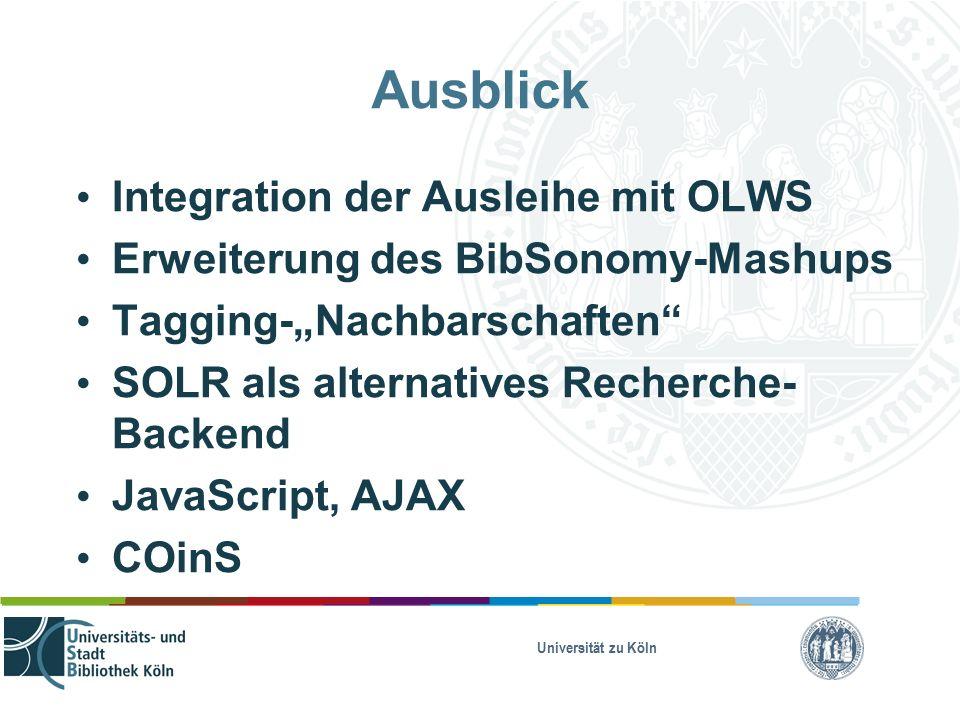 """Universität zu Köln Ausblick Integration der Ausleihe mit OLWS Erweiterung des BibSonomy-Mashups Tagging-""""Nachbarschaften SOLR als alternatives Recherche- Backend JavaScript, AJAX COinS"""