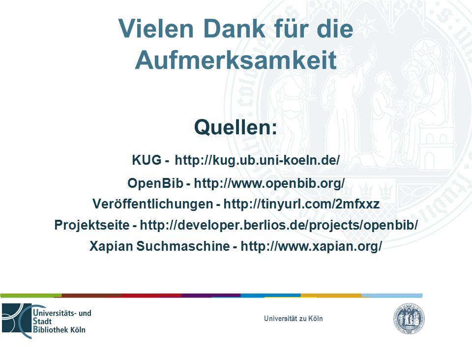 Universität zu Köln Vielen Dank für die Aufmerksamkeit Quellen: KUG - http://kug.ub.uni-koeln.de/ OpenBib - http://www.openbib.org/ Veröffentlichungen - http://tinyurl.com/2mfxxz Projektseite - http://developer.berlios.de/projects/openbib/ Xapian Suchmaschine - http://www.xapian.org/