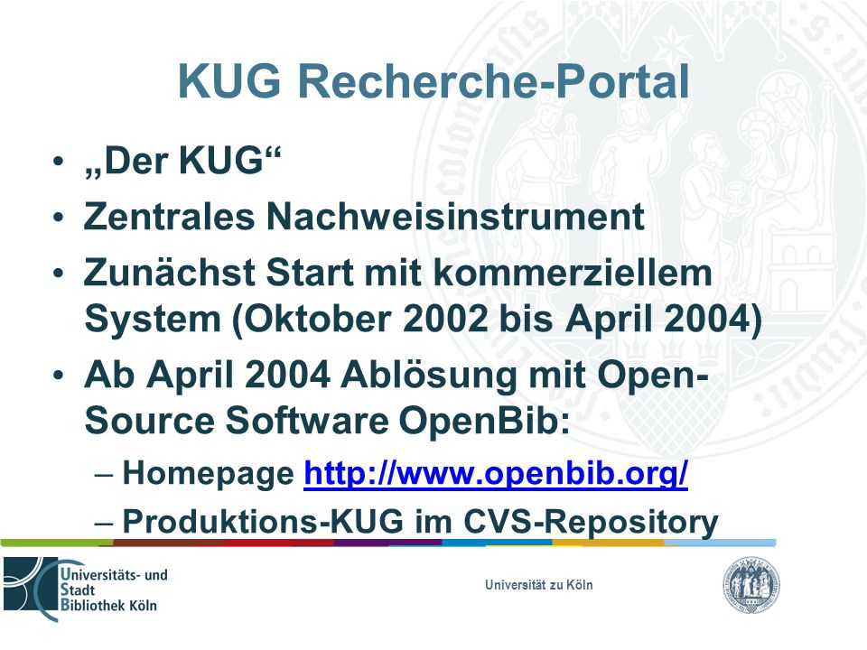 "Universität zu Köln KUG Recherche-Portal ""Der KUG Zentrales Nachweisinstrument Zunächst Start mit kommerziellem System (Oktober 2002 bis April 2004) Ab April 2004 Ablösung mit Open- Source Software OpenBib: – Homepage http://www.openbib.org/http://www.openbib.org/ – Produktions-KUG im CVS-Repository"