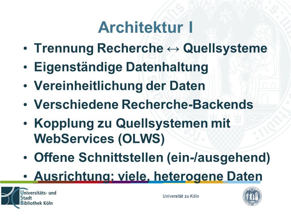 Universität zu Köln Architektur I Trennung Recherche ↔ Quellsysteme Eigenständige Datenhaltung Vereinheitlichung der Daten Verschiedene Recherche-Backends Kopplung zu Quellsystemen mit WebServices (OLWS) Offene Schnittstellen (ein-/ausgehend) Ausrichtung: viele, heterogene Daten