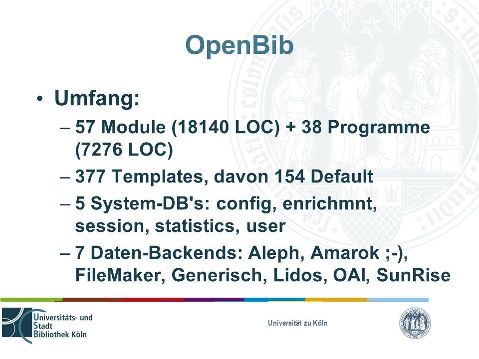 Universität zu Köln OpenBib Umfang: – 57 Module (18140 LOC) + 38 Programme (7276 LOC) – 377 Templates, davon 154 Default – 5 System-DB s: config, enrichmnt, session, statistics, user – 7 Daten-Backends: Aleph, Amarok ;-), FileMaker, Generisch, Lidos, OAI, SunRise