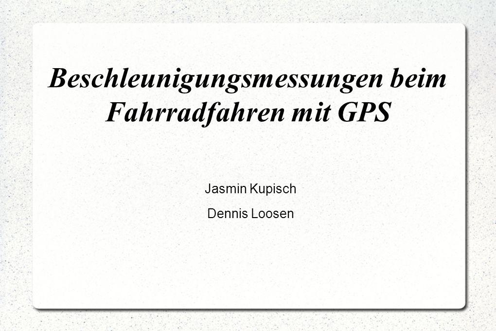 Beschleunigungsmessungen beim Fahrradfahren mit GPS Jasmin Kupisch Dennis Loosen